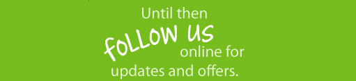 Until then, follow us online for updates and offers.
